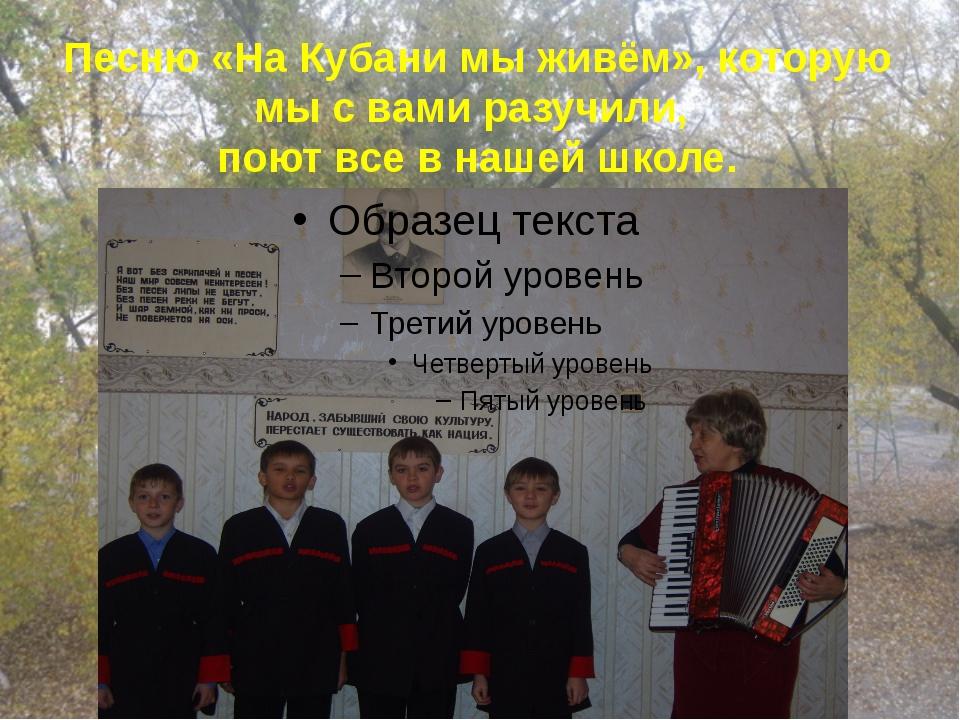 Песню «На Кубани мы живём», которую мы с вами разучили, поют все в нашей школе.