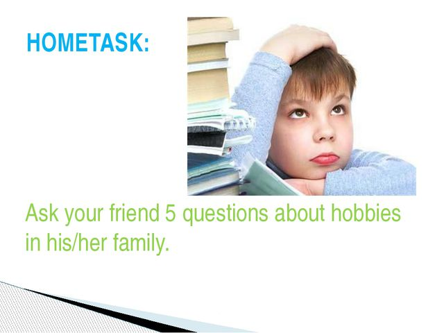 Ask your friend 5 questions about hobbies in his/her family. HOMETASK: