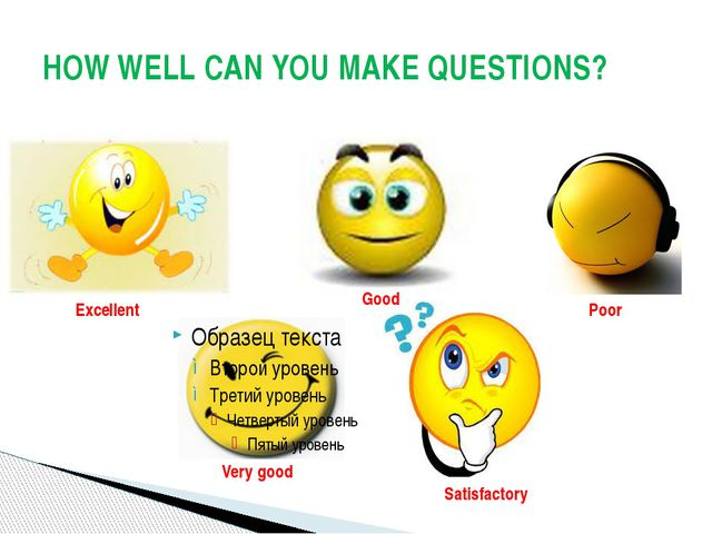 HOW WELL CAN YOU MAKE QUESTIONS? Excellent Very good Good Poor Satisfactory