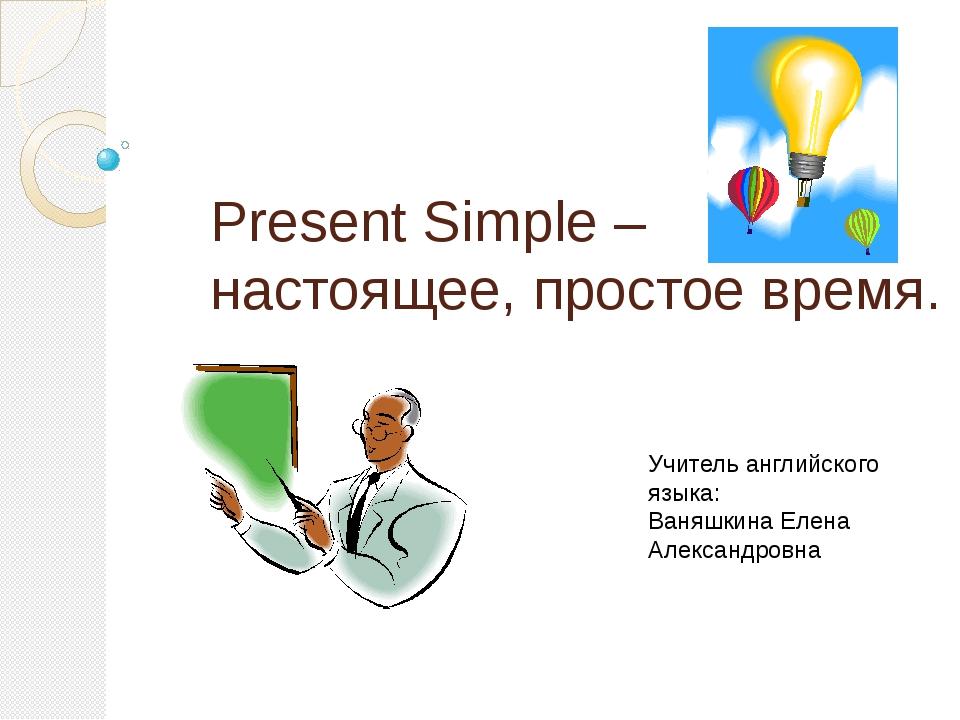 Present Simple – настоящее, простое время. Учитель английского языка: Ваняшки...