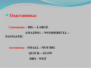 Подстановка: Синонимы – BIG – LARGE  AMAZING – WONDERFULL –FANTASTIC Антоним