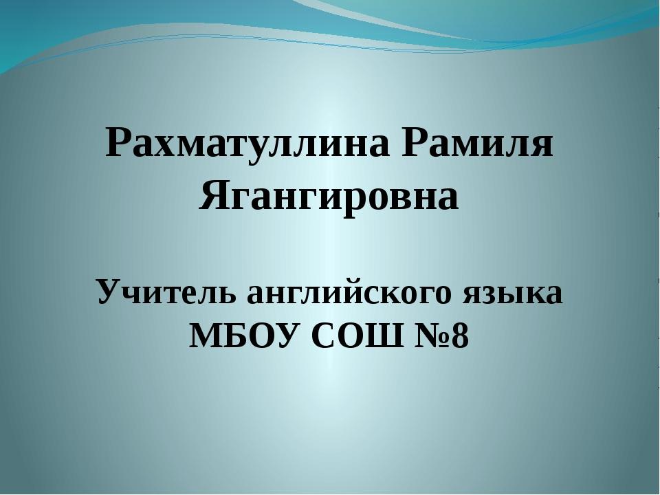 Рахматуллина Рамиля Ягангировна Учитель английского языка МБОУ СОШ №8