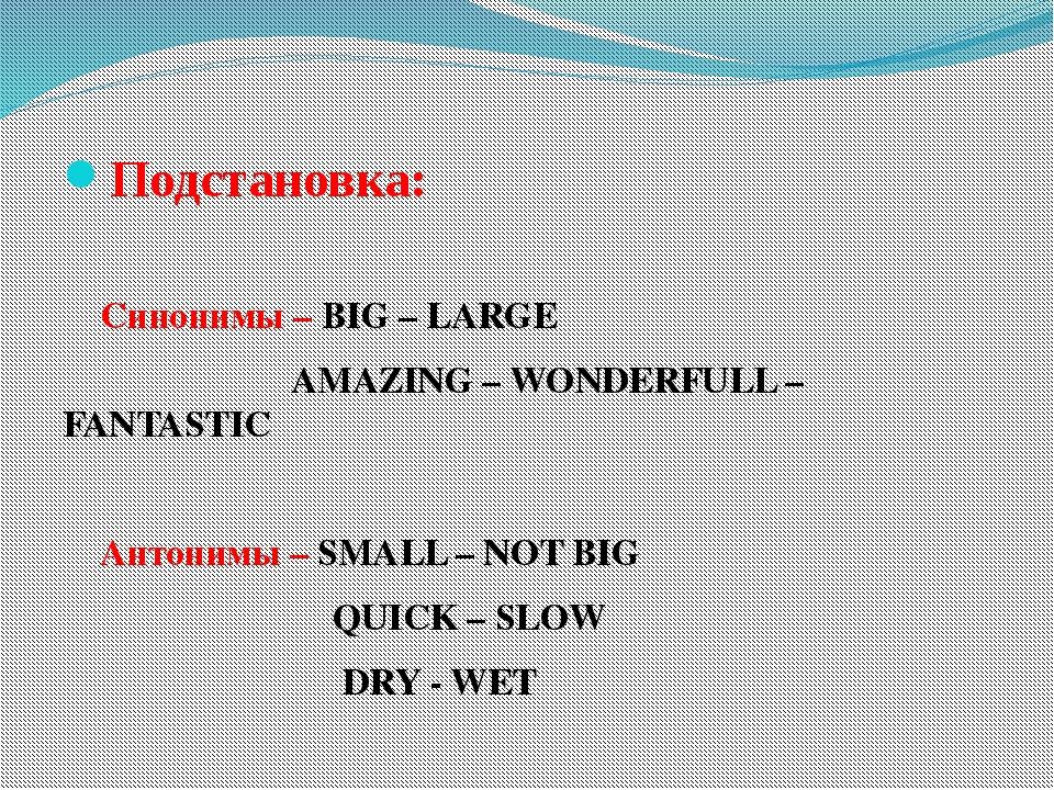 Подстановка: Синонимы – BIG – LARGE  AMAZING – WONDERFULL –FANTASTIC Антоним...