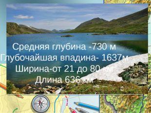 Средняя глубина -730 м Глубочайшая впадина- 1637м Ширина-от 21 до 80 км Длина