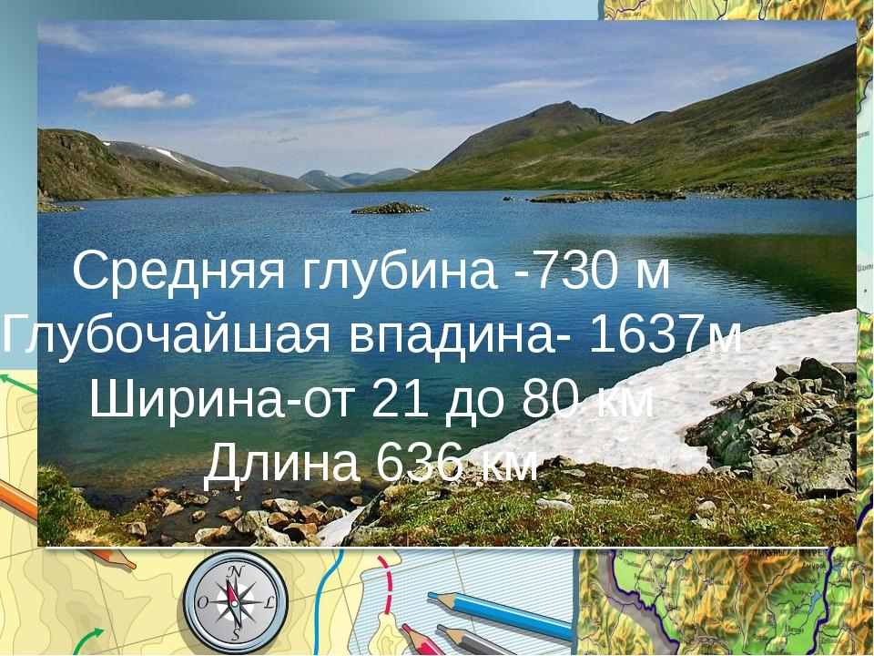 Средняя глубина -730 м Глубочайшая впадина- 1637м Ширина-от 21 до 80 км Длина...