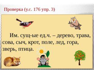 Проверка (у.с. 176 упр. 3) Им. сущ-ые ед.ч. – дерево, трава, сова, сыч, крот,