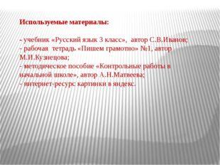 Используемые материалы: - учебник «Русский язык 3 класс», автор С.В.Иванов; -