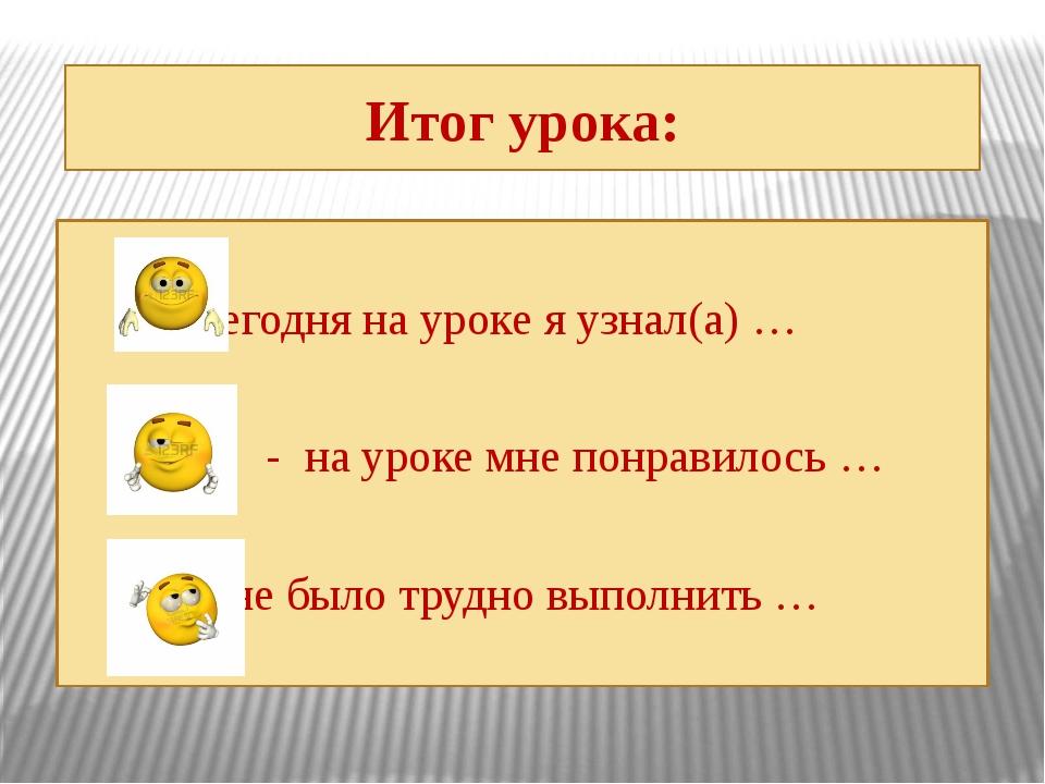 - сегодня на уроке я узнал(а) …  - на уроке мне понравилось …  - мн...