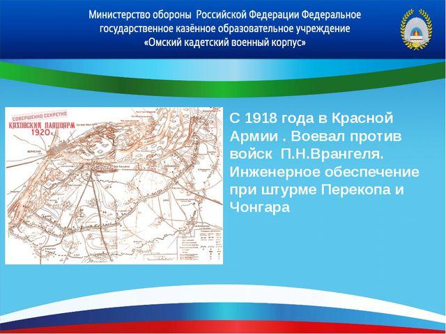 С 1918 года в Красной Армии . Воевал против войск П.Н.Врангеля. Инженерное об...