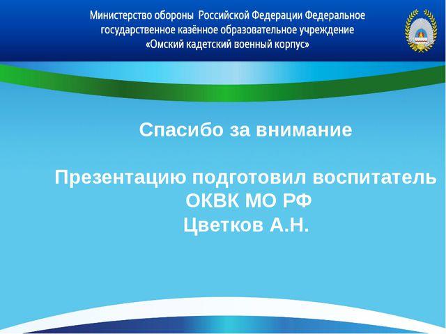 Спасибо за внимание Презентацию подготовил воспитатель ОКВК МО РФ Цветков А.Н.