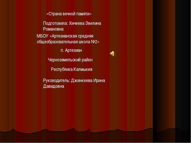 «Страна вечной памяти» Подготовила: Хичеева Эвелина Романовна МБОУ «Артезианс...