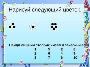 Нарисуй следующий цветок. Найди лишний столбик чисел и зачеркни его. 1 5 2 8