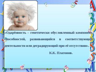 «Одарённость – генетически обусловленный компонент способностей, развивающий