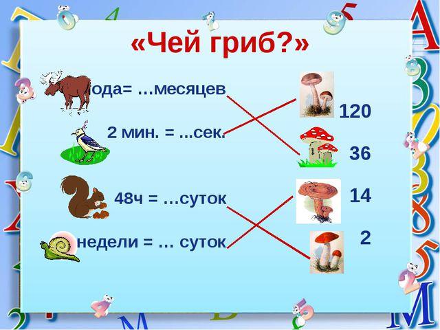 «Чей гриб?» 3года= …месяцев 2 мин. = ...сек. 48ч = …суток 2 недели = … суток...
