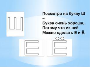Посмотри на букву Ш – Буква очень хороша, Потому что из неё Можно сделать Е
