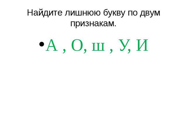 Найдите лишнюю букву по двум признакам. А , О, ш , У, И