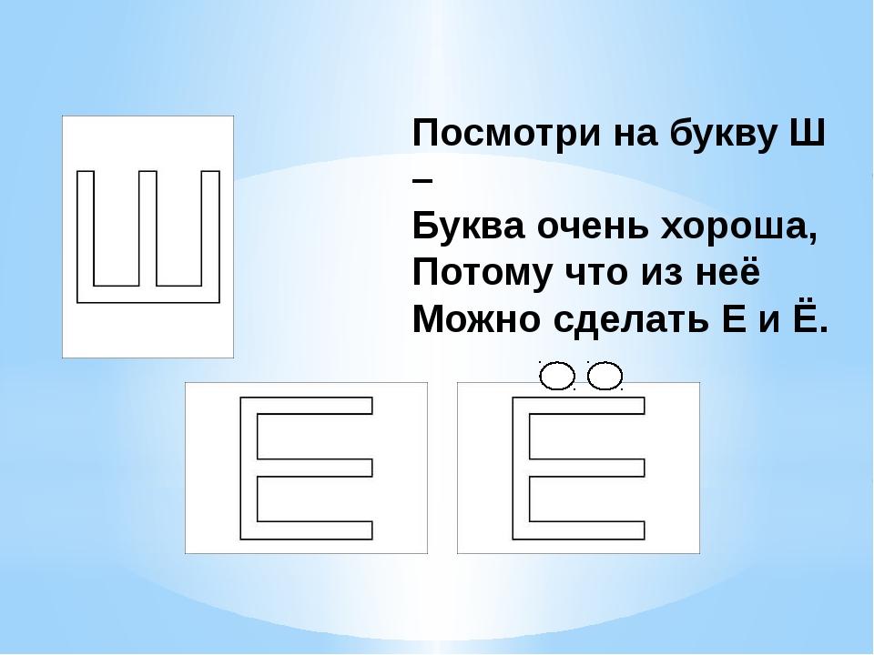 Посмотри на букву Ш – Буква очень хороша, Потому что из неё Можно сделать Е...