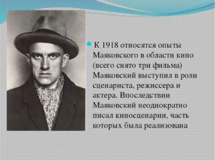 К 1918 относятся опыты Маяковского в области кино (всего снято три фильма) М