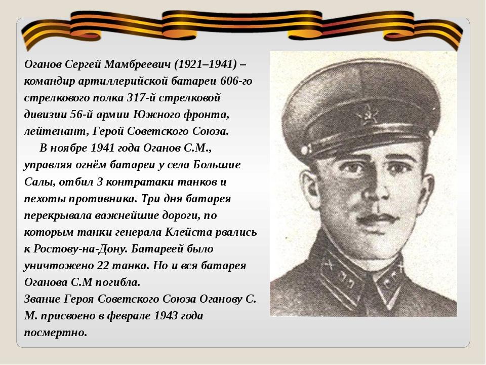 Оганов Сергей Мамбреевич (1921–1941) – командир артиллерийской батареи 606-го...