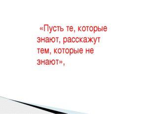 «Пусть те, которые знают, расскажут тем, которые не знают»,