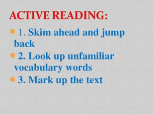 1. Skim ahead and jump back 2. Look up unfamiliar vocabulary words 3. Mark up