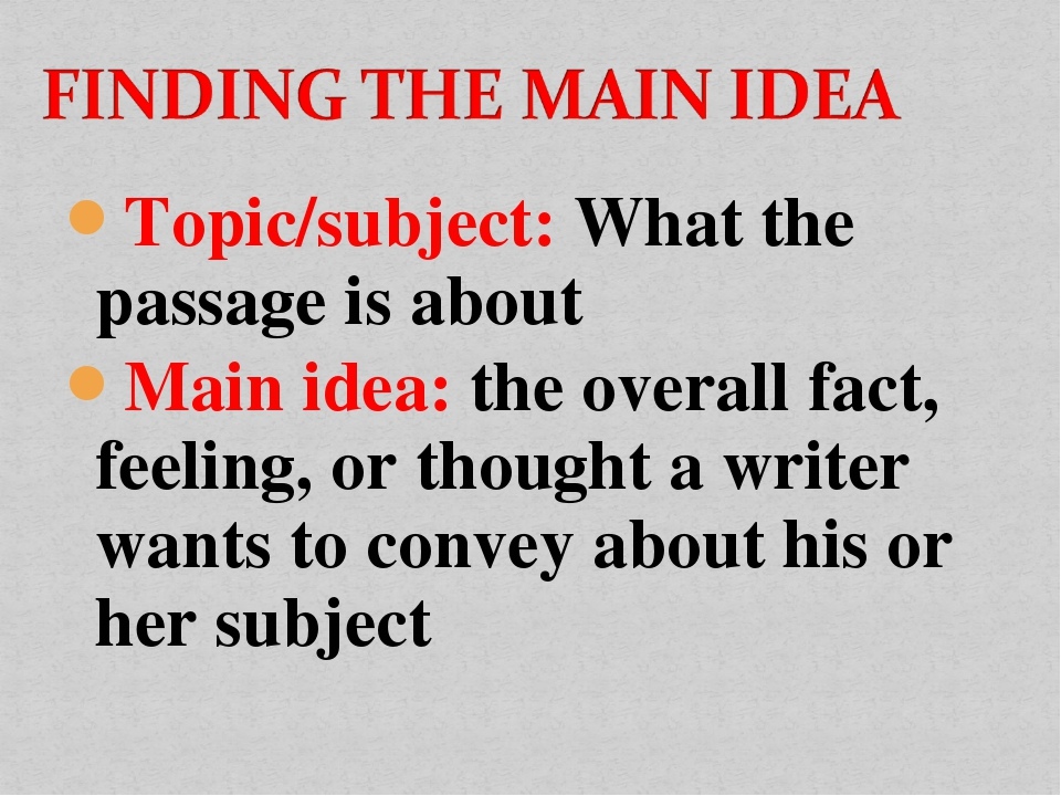 Topic/subject: What the passage is about Main idea: the overall fact, feeling...