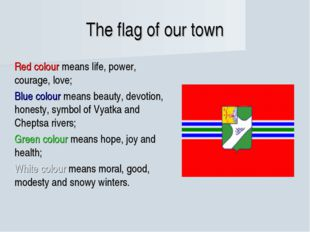 The flag of our town Red colour means life, power, courage, love; Blue colo