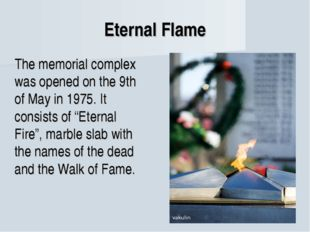 Eternal Flame The memorial complex was opened on the 9th of May in 1975. It