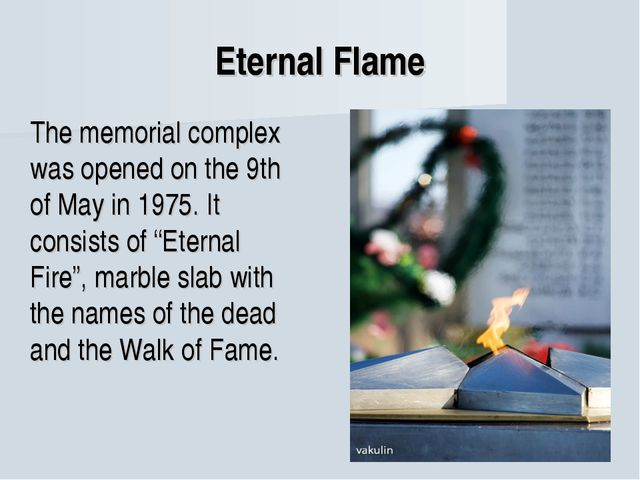 Eternal Flame The memorial complex was opened on the 9th of May in 1975. It...