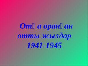 Отқа оранған отты жылдар 1941-1945