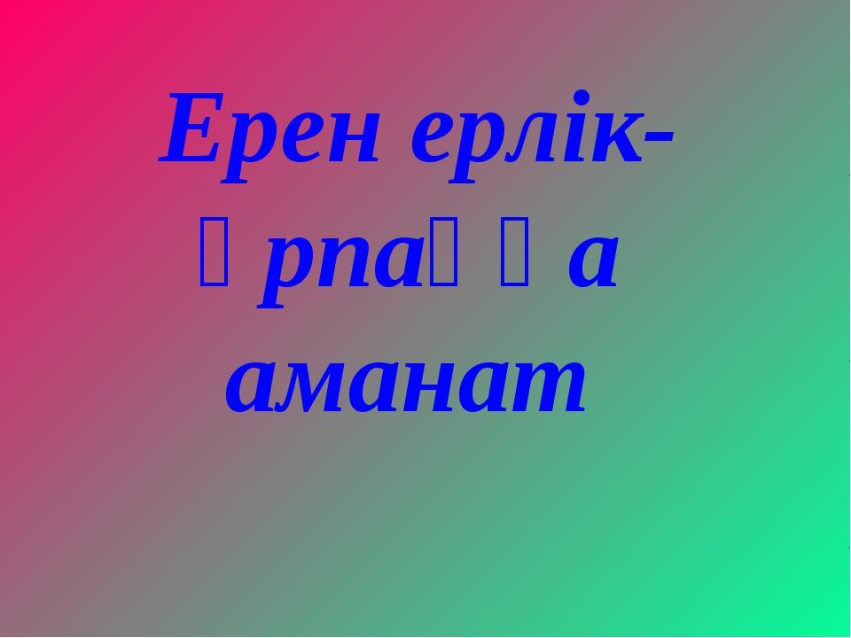 Ерен ерлік- ұрпаққа аманат