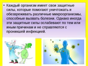 Каждый организм имеет свои защитные силы, которые помогают уничтожать и обез