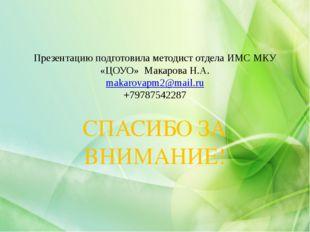 Презентацию подготовила методист отдела ИМС МКУ «ЦОУО» Макарова Н.А. makarova