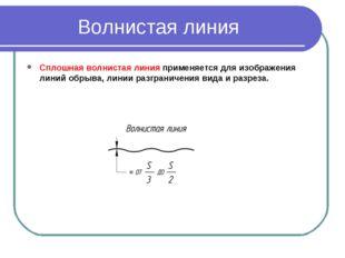 Волнистая линия Сплошная волнистая линияприменяется для изображения линий об