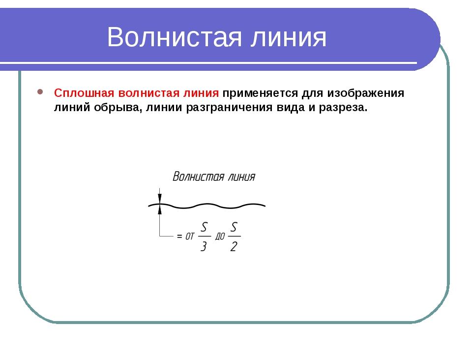 Волнистая линия Сплошная волнистая линияприменяется для изображения линий об...