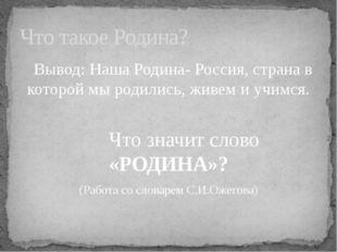 Вывод: Наша Родина- Россия, страна в которой мы родились, живем и учимся. Чт