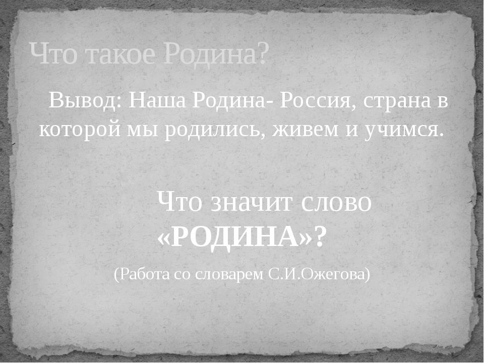 Вывод: Наша Родина- Россия, страна в которой мы родились, живем и учимся. Чт...
