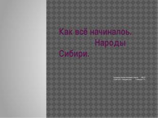 Как всё начиналоь. Народы Сибири. Составила учитель начальных классов МБОУ «С
