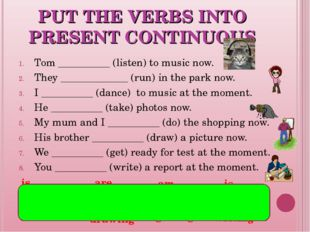PUT THE VERBS INTO PRESENT CONTINUOUS Tom __________ (listen) to music now. T