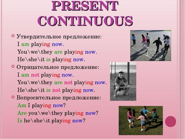 PRESENT CONTINUOUS Утвердительное предложение: I am playing now. You\we\they...