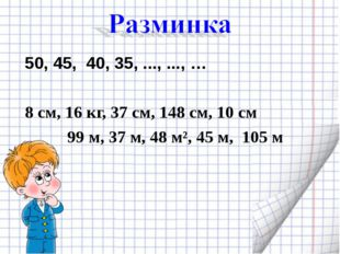 50, 45, 40, 35, ..., ..., … 8 см, 16 кг, 37 см, 148 см, 10 см 99 м, 37 м, 48