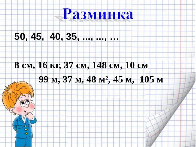50, 45, 40, 35, ..., ..., … 8 см, 16 кг, 37 см, 148 см, 10 см 99 м, 37 м, 48...