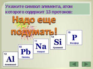 Укажите символ элемента, атом которого содержит 13 протонов: