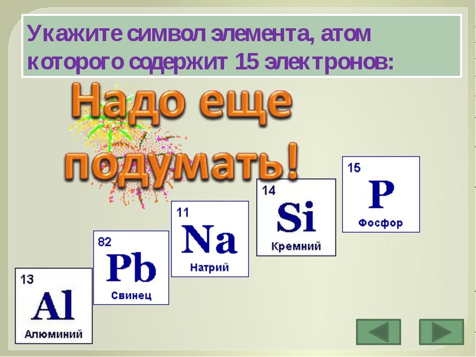 Укажите символ элемента, атом которого содержит 15 электронов: