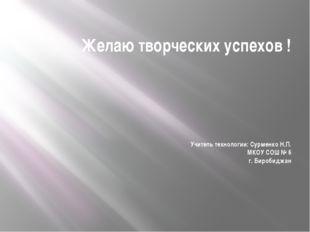 Желаю творческих успехов ! Учитель технологии: Сурменко Н.П. МКОУ СОШ № 6 г.