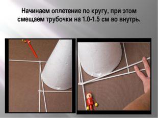 Начинаем оплетение по кругу, при этом смещаем трубочки на 1.0-1.5 см во внутрь.