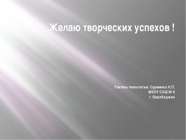 Желаю творческих успехов ! Учитель технологии: Сурменко Н.П. МКОУ СОШ № 6 г....