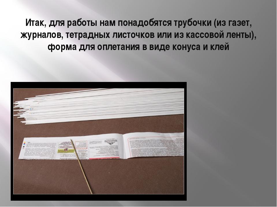 Итак, для работы нам понадобятся трубочки (из газет, журналов, тетрадных лист...