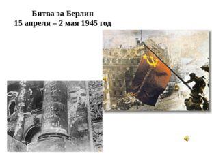 Битва за Берлин 15 апреля – 2 мая 1945 год