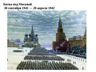 Битва под Москвой 30 сентября 1941 — 20 апреля 1942